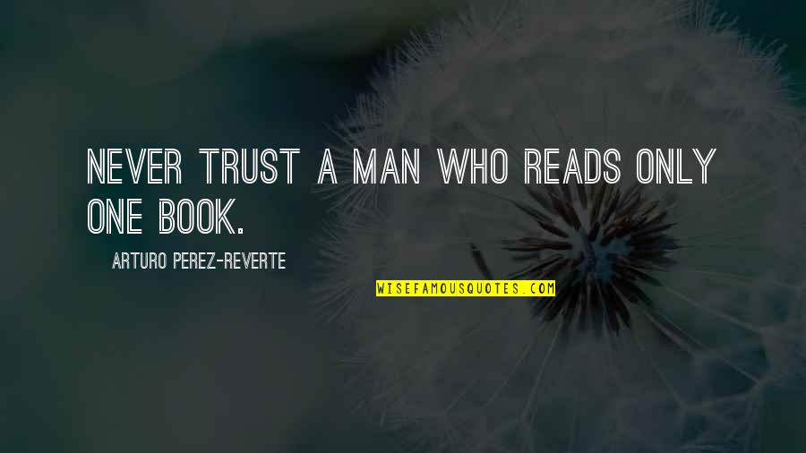 Never Trust Quotes By Arturo Perez-Reverte: Never trust a man who reads only one