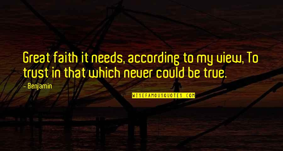 Never Trust Quotes By Benjamin: Great faith it needs, according to my view,