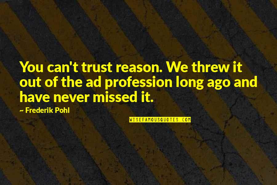 Never Trust Quotes By Frederik Pohl: You can't trust reason. We threw it out
