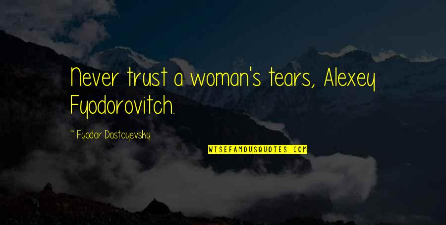 Never Trust Quotes By Fyodor Dostoyevsky: Never trust a woman's tears, Alexey Fyodorovitch.