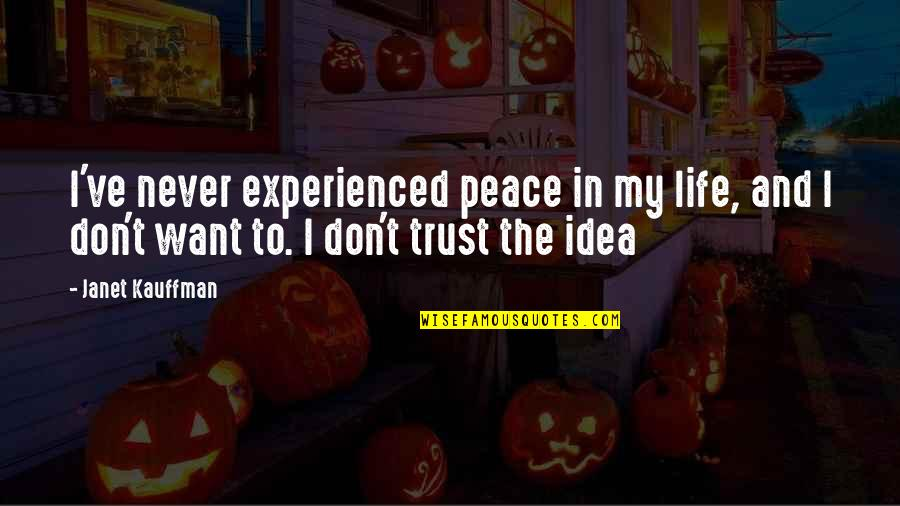 Never Trust Quotes By Janet Kauffman: I've never experienced peace in my life, and