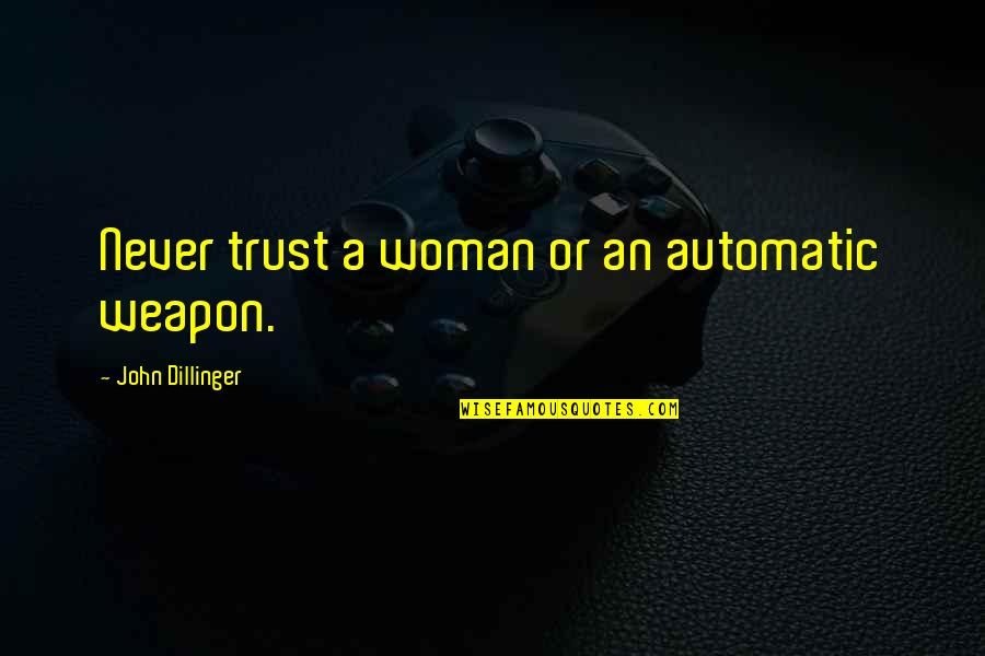 Never Trust Quotes By John Dillinger: Never trust a woman or an automatic weapon.