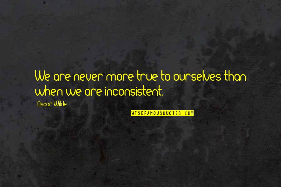 Never Trust Quotes By Oscar Wilde: We are never more true to ourselves than