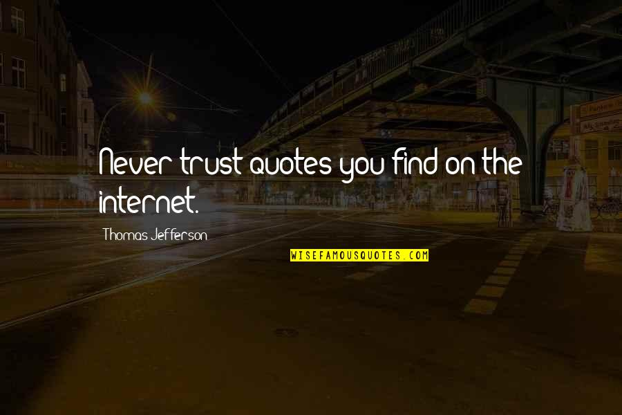 Never Trust Quotes By Thomas Jefferson: Never trust quotes you find on the internet.