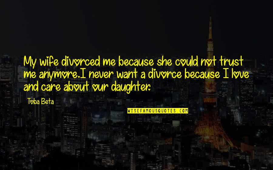 Never Trust Quotes By Toba Beta: My wife divorced me because she could not