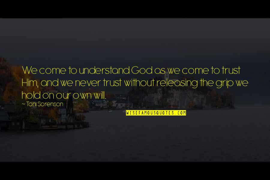 Never Trust Quotes By Toni Sorenson: We come to understand God as we come