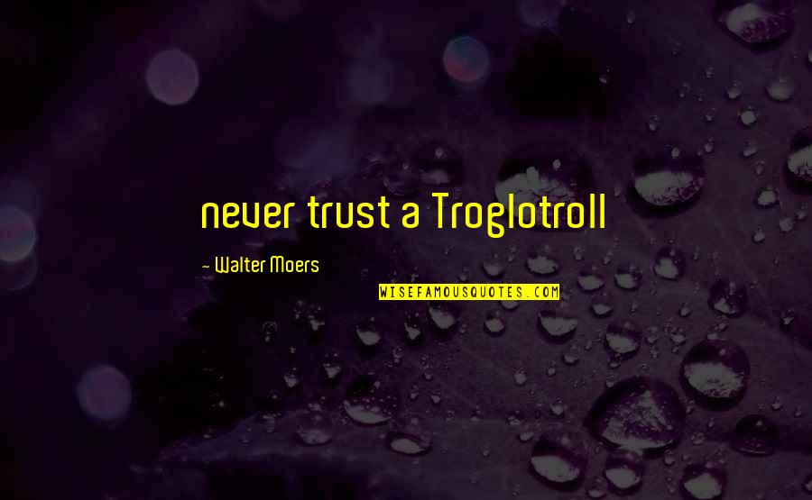 Never Trust Quotes By Walter Moers: never trust a Troglotroll