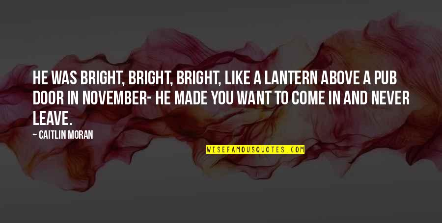 Never Want To Leave You Quotes By Caitlin Moran: He was bright, bright, bright, like a lantern