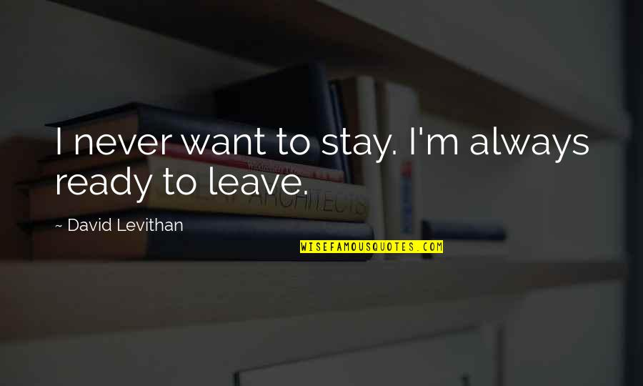 Never Want To Leave You Quotes By David Levithan: I never want to stay. I'm always ready