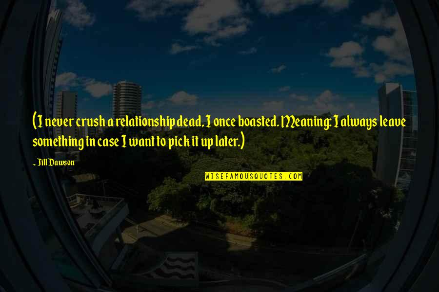 Never Want To Leave You Quotes By Jill Dawson: (I never crush a relationship dead, I once
