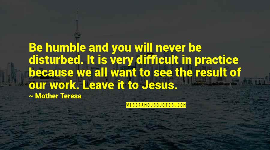 Never Want To Leave You Quotes By Mother Teresa: Be humble and you will never be disturbed.