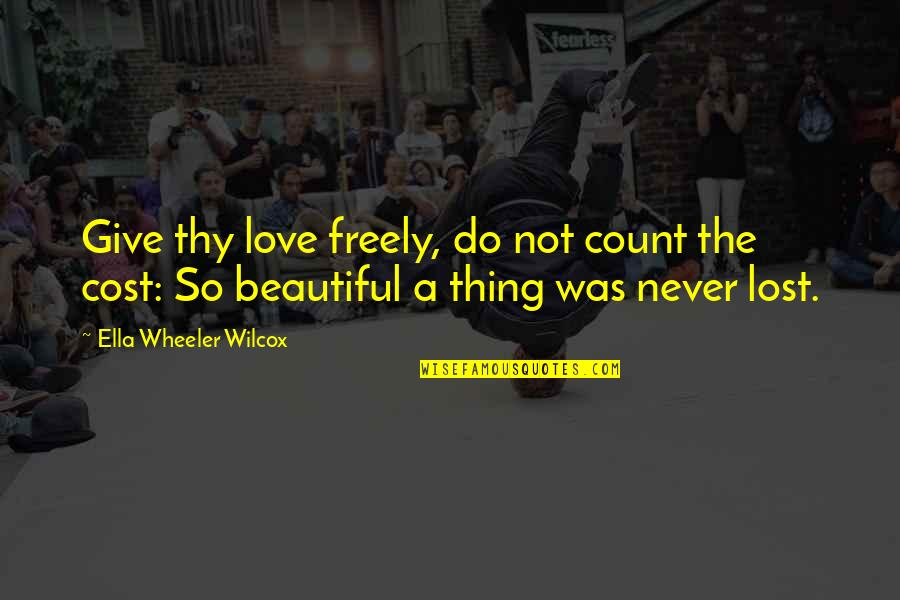 Never Was Love Quotes By Ella Wheeler Wilcox: Give thy love freely, do not count the