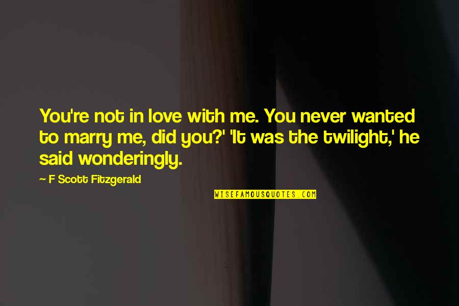 Never Was Love Quotes By F Scott Fitzgerald: You're not in love with me. You never
