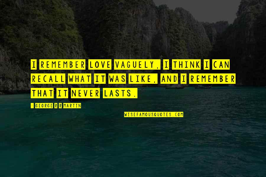 Never Was Love Quotes By George R R Martin: I remember love vaguely, I think I can