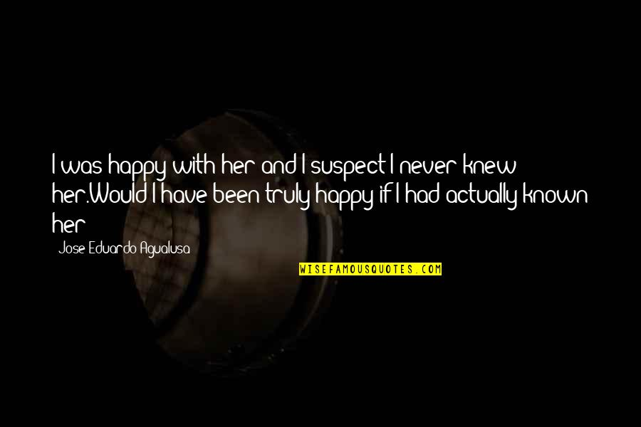 Never Was Love Quotes By Jose Eduardo Agualusa: I was happy with her and I suspect