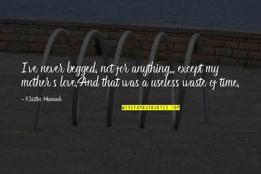 Never Was Love Quotes By Kristin Hannah: I've never begged. not for anything... except my