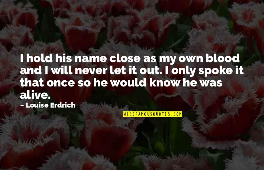 Never Was Love Quotes By Louise Erdrich: I hold his name close as my own