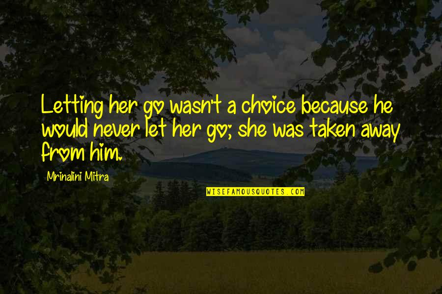 Never Was Love Quotes By Mrinalini Mitra: Letting her go wasn't a choice because he