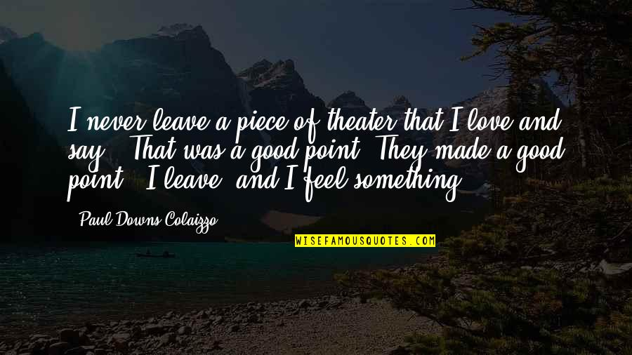 Never Was Love Quotes By Paul Downs Colaizzo: I never leave a piece of theater that