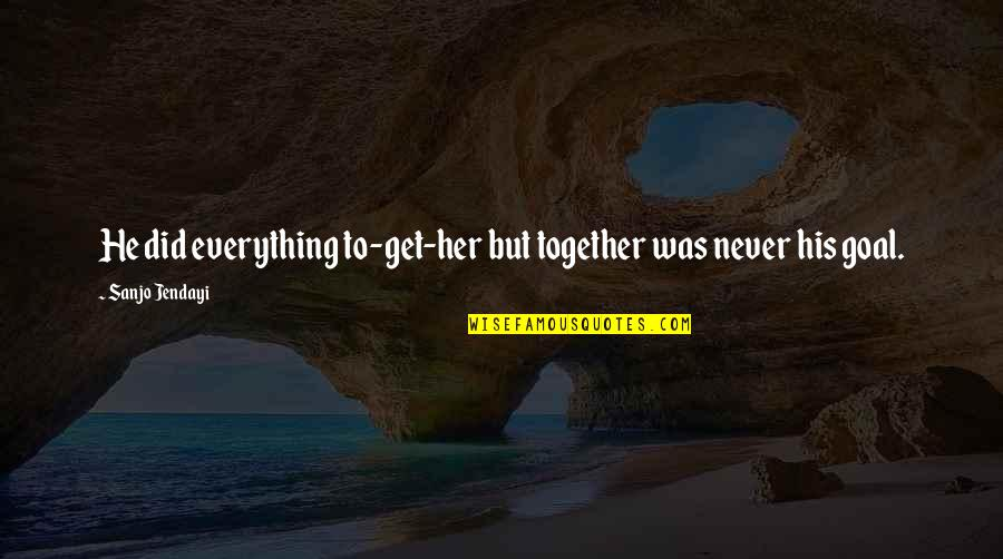 Never Was Love Quotes By Sanjo Jendayi: He did everything to-get-her but together was never