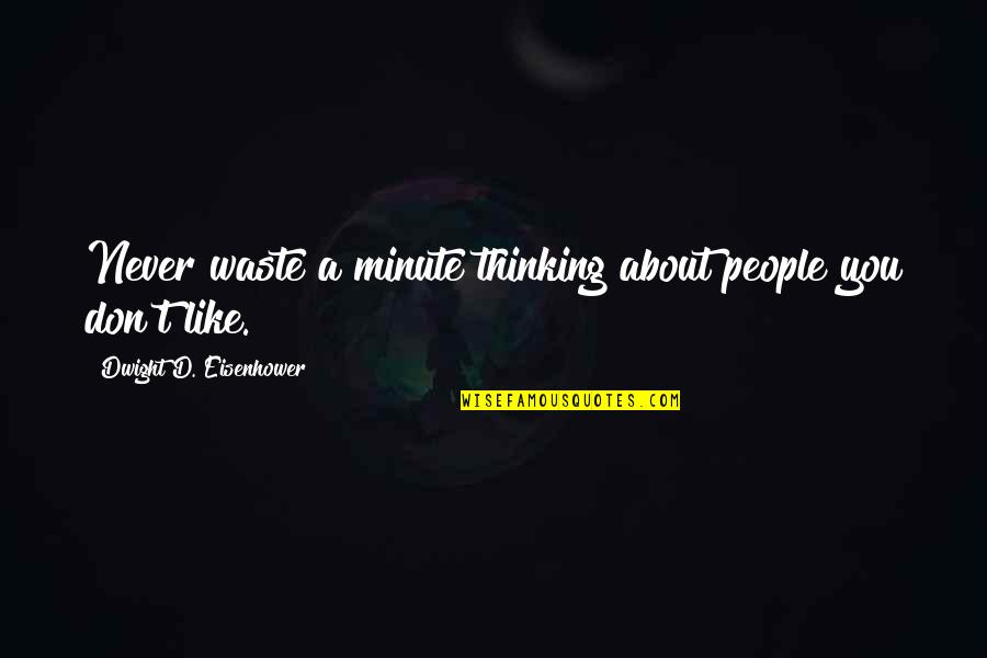 Never Waste My Time Quotes By Dwight D. Eisenhower: Never waste a minute thinking about people you