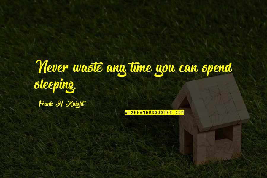 Never Waste My Time Quotes By Frank H. Knight: Never waste any time you can spend sleeping.