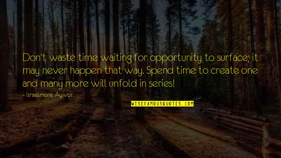 Never Waste My Time Quotes By Israelmore Ayivor: Don't waste time waiting for opportunity to surface;