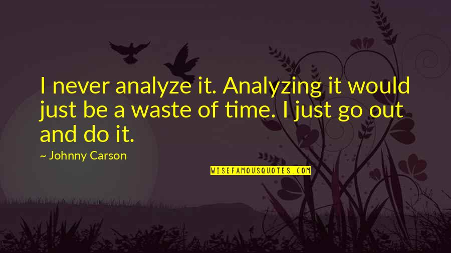 Never Waste My Time Quotes By Johnny Carson: I never analyze it. Analyzing it would just