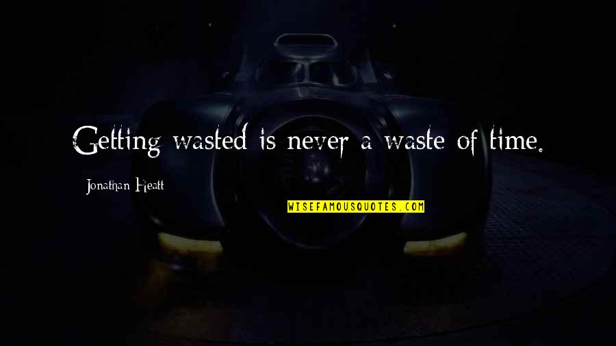 Never Waste My Time Quotes By Jonathan Heatt: Getting wasted is never a waste of time.