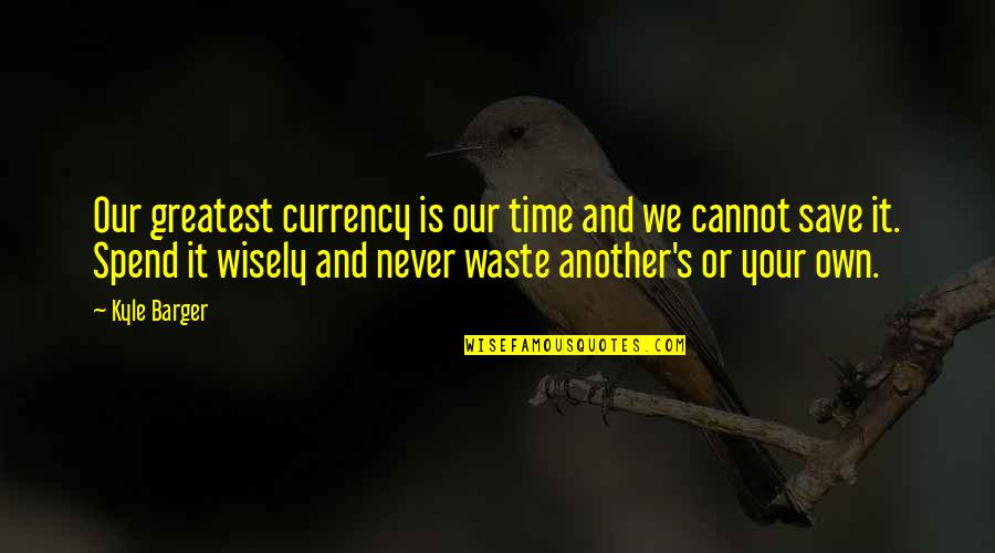 Never Waste My Time Quotes By Kyle Barger: Our greatest currency is our time and we