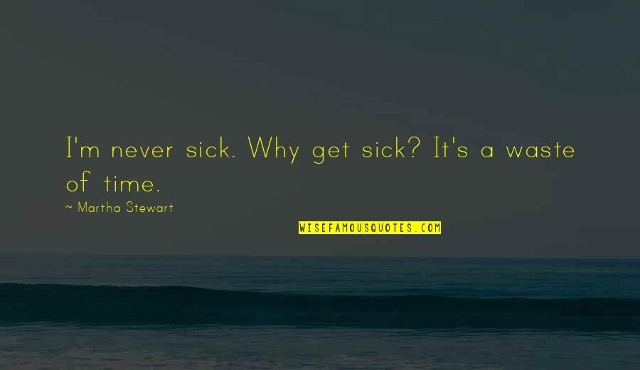Never Waste My Time Quotes By Martha Stewart: I'm never sick. Why get sick? It's a
