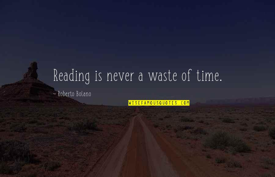Never Waste My Time Quotes By Roberto Bolano: Reading is never a waste of time.