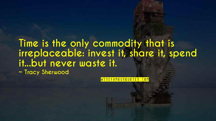 Never Waste My Time Quotes By Tracy Sherwood: Time is the only commodity that is irreplaceable: