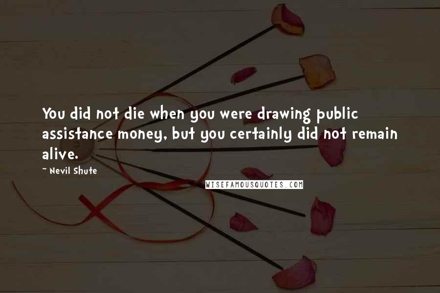 Nevil Shute quotes: You did not die when you were drawing public assistance money, but you certainly did not remain alive.
