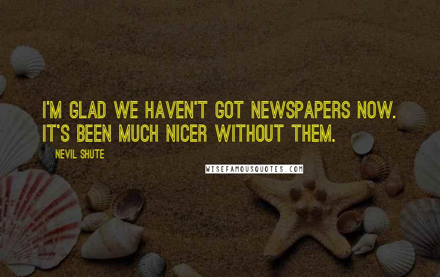 Nevil Shute quotes: I'm glad we haven't got newspapers now. It's been much nicer without them.