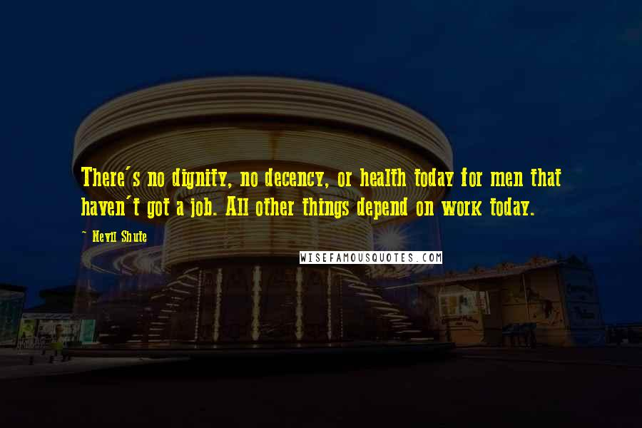 Nevil Shute quotes: There's no dignity, no decency, or health today for men that haven't got a job. All other things depend on work today.