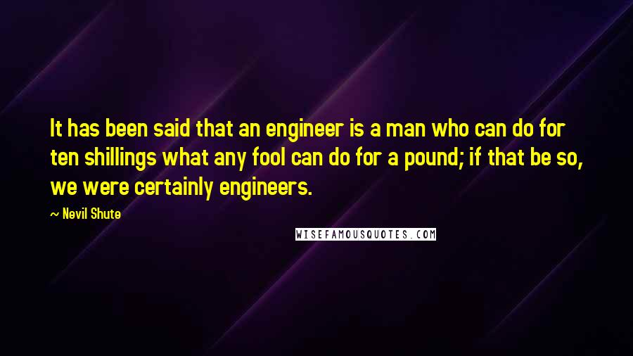 Nevil Shute quotes: It has been said that an engineer is a man who can do for ten shillings what any fool can do for a pound; if that be so, we were