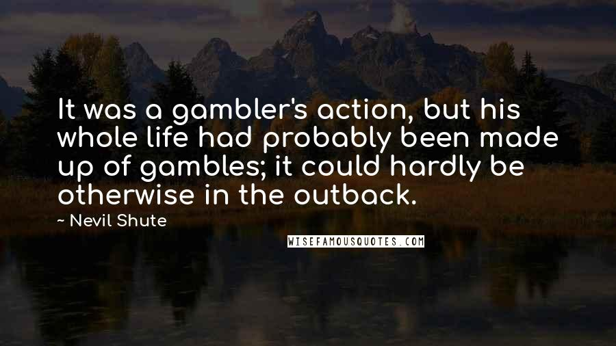 Nevil Shute quotes: It was a gambler's action, but his whole life had probably been made up of gambles; it could hardly be otherwise in the outback.