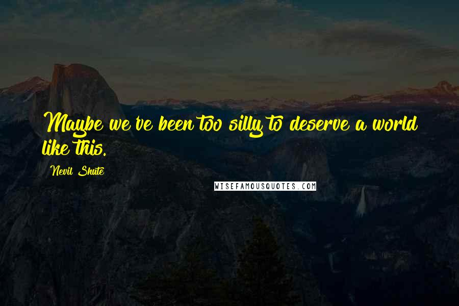 Nevil Shute quotes: Maybe we've been too silly to deserve a world like this.