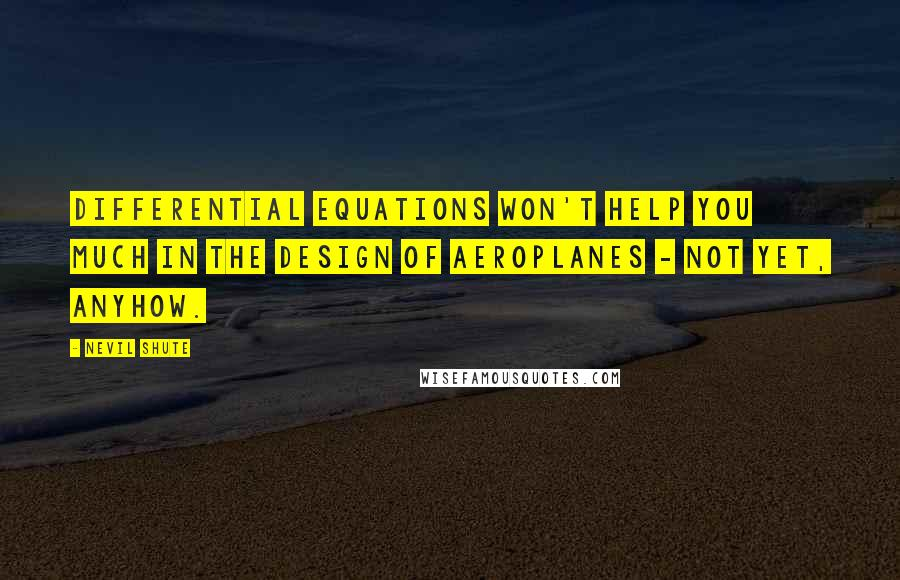Nevil Shute quotes: Differential equations won't help you much in the design of aeroplanes - not yet, anyhow.