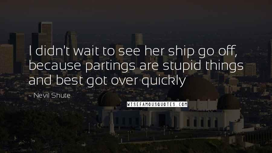 Nevil Shute quotes: I didn't wait to see her ship go off, because partings are stupid things and best got over quickly