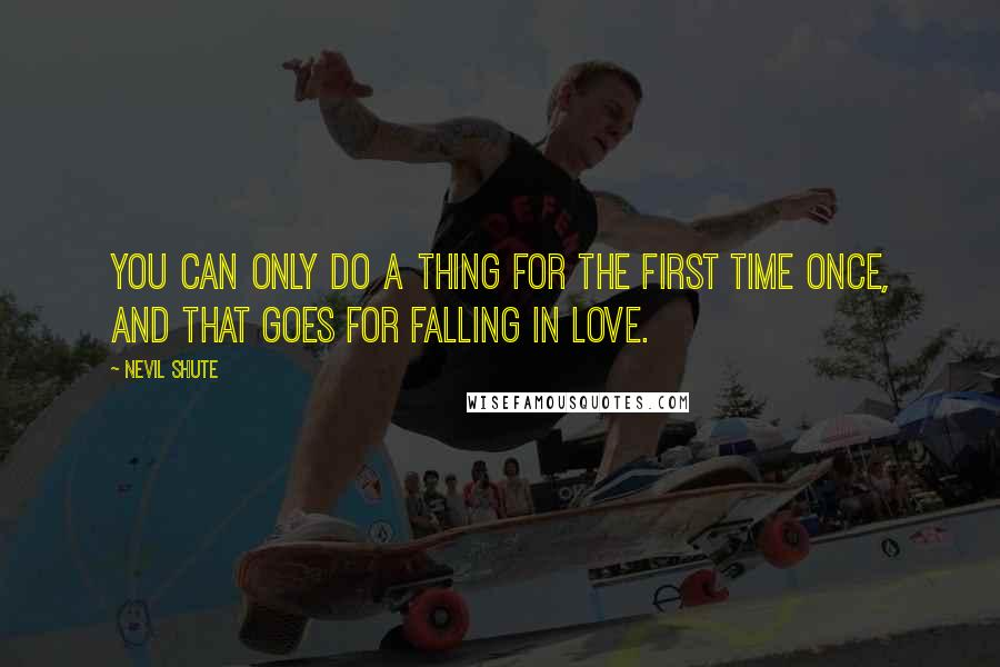 Nevil Shute quotes: You can only do a thing for the first time once, and that goes for falling in love.