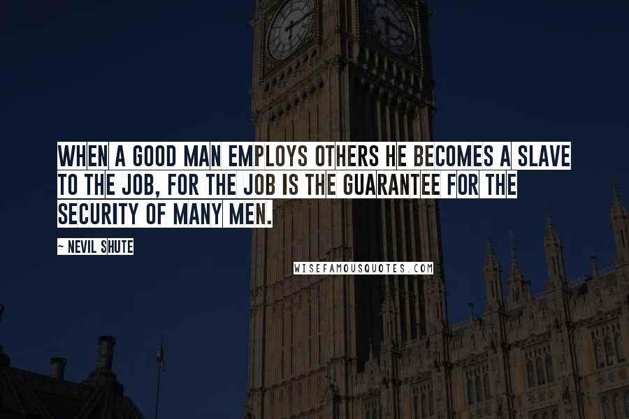 Nevil Shute quotes: When a good man employs others he becomes a slave to the job, for the job is the guarantee for the security of many men.