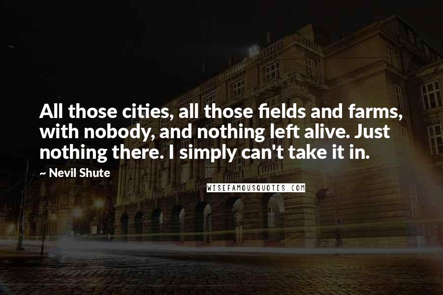 Nevil Shute quotes: All those cities, all those fields and farms, with nobody, and nothing left alive. Just nothing there. I simply can't take it in.