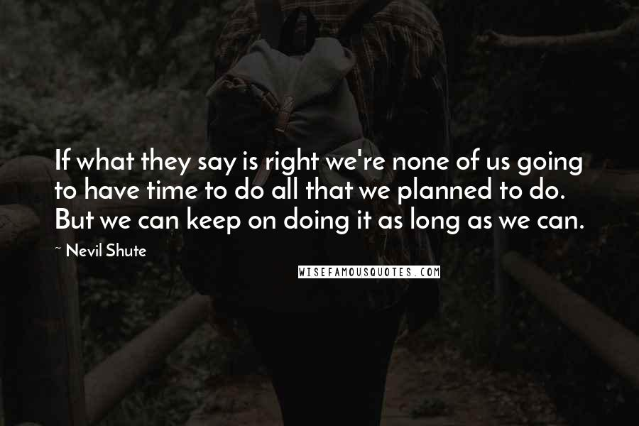 Nevil Shute quotes: If what they say is right we're none of us going to have time to do all that we planned to do. But we can keep on doing it as