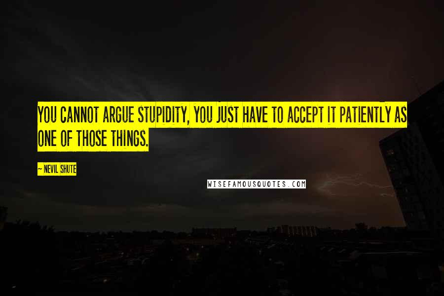 Nevil Shute quotes: You cannot argue stupidity, you just have to accept it patiently as one of those things.