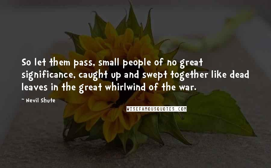 Nevil Shute quotes: So let them pass, small people of no great significance, caught up and swept together like dead leaves in the great whirlwind of the war.