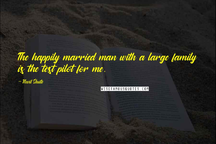 Nevil Shute quotes: The happily married man with a large family is the test pilot for me.