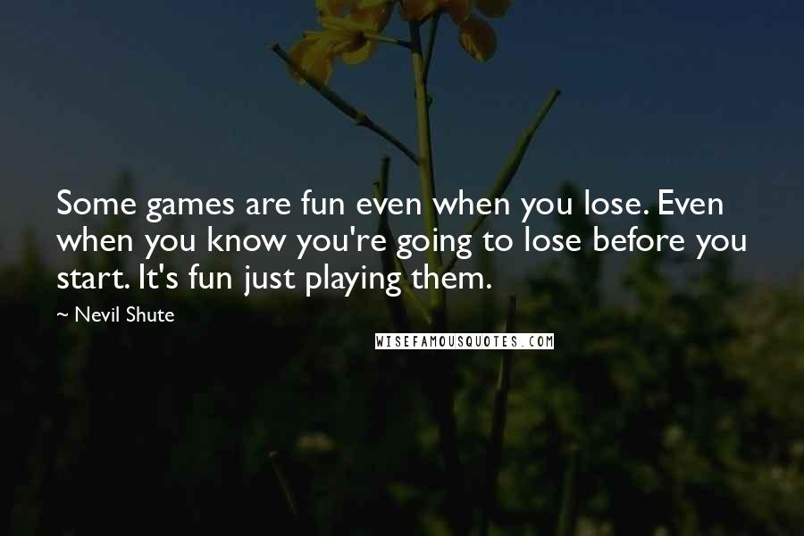 Nevil Shute quotes: Some games are fun even when you lose. Even when you know you're going to lose before you start. It's fun just playing them.