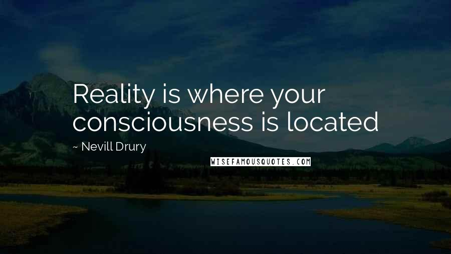 Nevill Drury quotes: Reality is where your consciousness is located